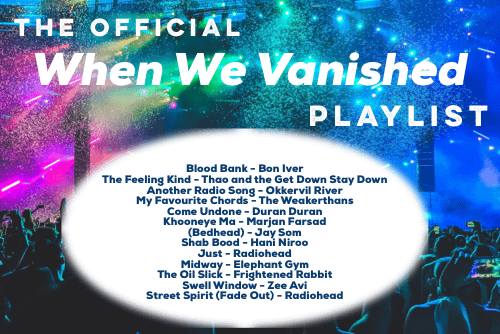 When We Vanished Playlist. Blood Bank by Bon Iver. The Feeling Kind by Thao and the Get Down Stay Down. Another Radio Song by Okkervil River. My Favourite Chords by The Weakerthans. Come Undone by Duran Duran. Khuneye Ma by Marjan Farsad. Bedhead by Jay Som. Shab Bood by Hani Niroo. Just by Radiohead. Midway by Elephant Gym. The Oil Slick by Frightened Rabbit. Swell Window by Zee Avi. Street Spirit (Fade Out) by Radiohead.